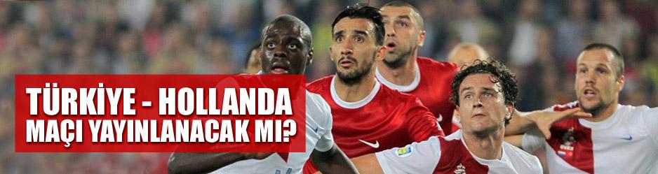 Türkiye - hollanda maçı yayınlanacak mı?
