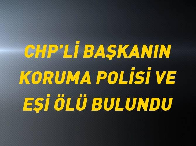 CHP'Lİ BAŞKANIN KORUMA POLİSİ VE EŞİ ÖLÜ BULUNDU
