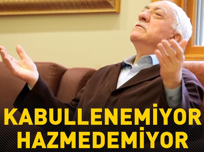 FETHULLAH GÜLEN KABULLENEMİYOR, HAZMEDEMİYOR
