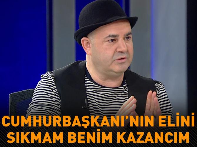 """""""CUMHURBAŞKANI'NIN ELİNİ SIKMAM BENİM KAZANCIM, KİMSE KARIŞAMAZ!"""""""