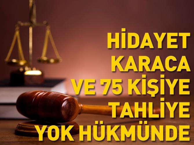 HİDAYAT KARACA VE 75 KİŞİYE TAHLİYE 'YOK' HÜKMÜNDE