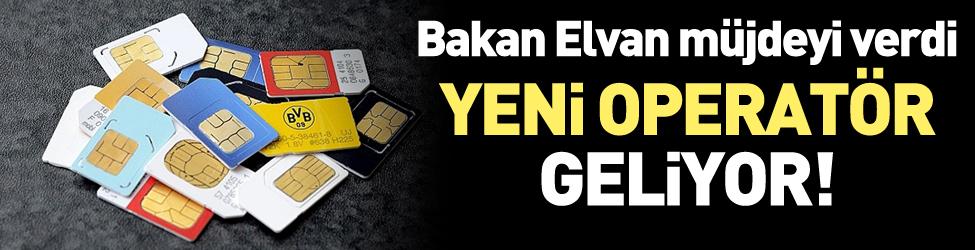 Bakan Elvan aç�klad�: Yeni operatör geliyor