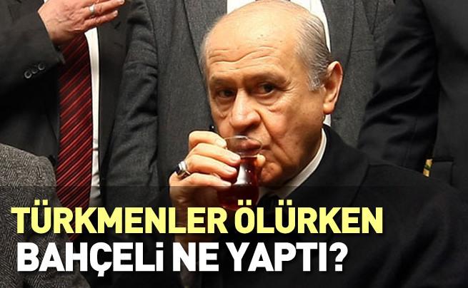 Türkmenler ölürken Bahçeli ne yaptı?