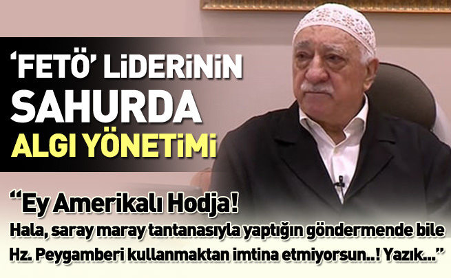 """""""FETÖ"""" Liderinin Sahurda algı yönetimi..!"""