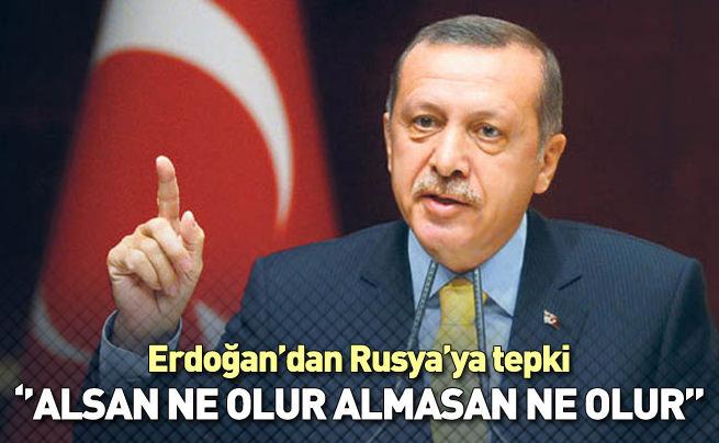Erdoğan: Alsanız ne olur almasanız ne olur
