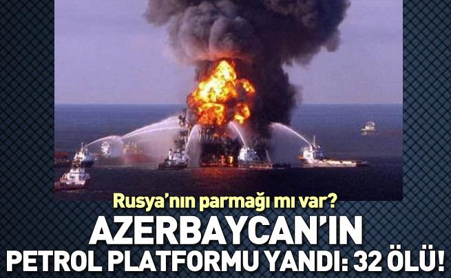 Azerbaycan'ın petrol platformu yandı: 32 ölü