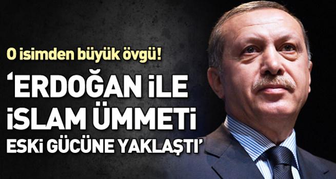 'Erdoğan ile İslam ümmeti eski gücüne yaklaşmış durumda'