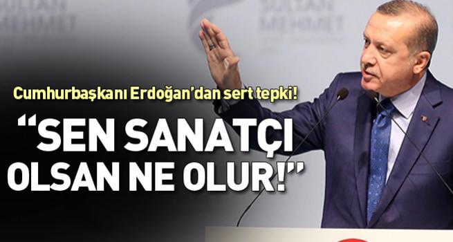 Cumhurbaşkanı Erdoğan'dan sert tepki: Sen sanatçı olsan ne olur