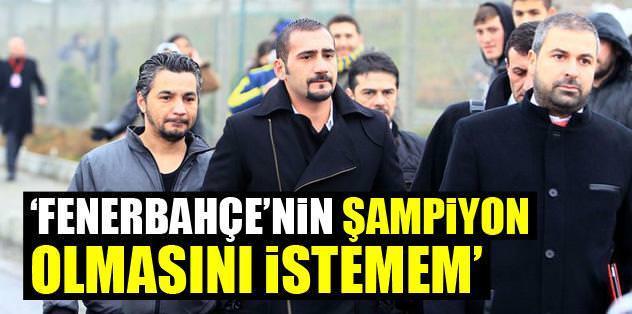 Fenerbahçe'nin şampiyon olmasını istemem