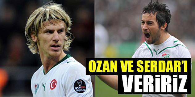 Ozan'ı ve Serdar'ı veririz