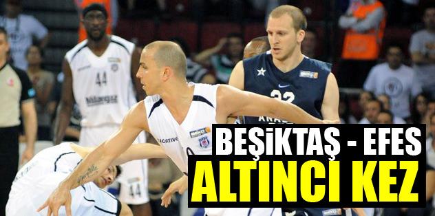 Beşiktaş-Efes altıncı kez...
