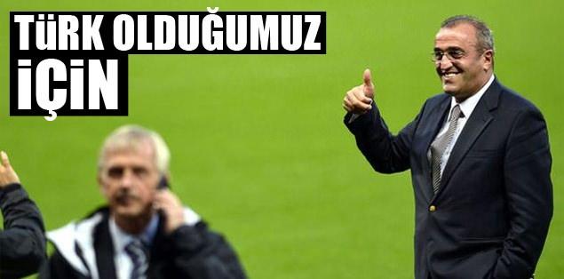 Türk olduğumuz için