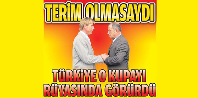 Terim olmasaydı Türkiye o kupayı rüyasında görürdü!