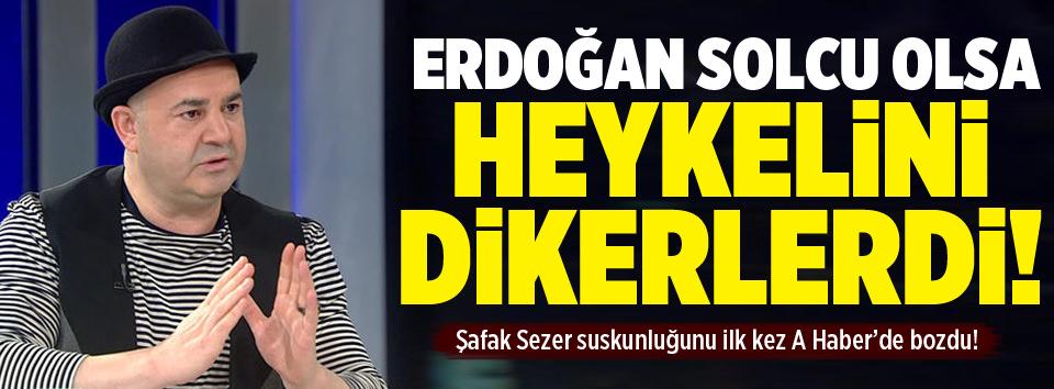 Erdoğan solcu olsa heykeli dikilirdi